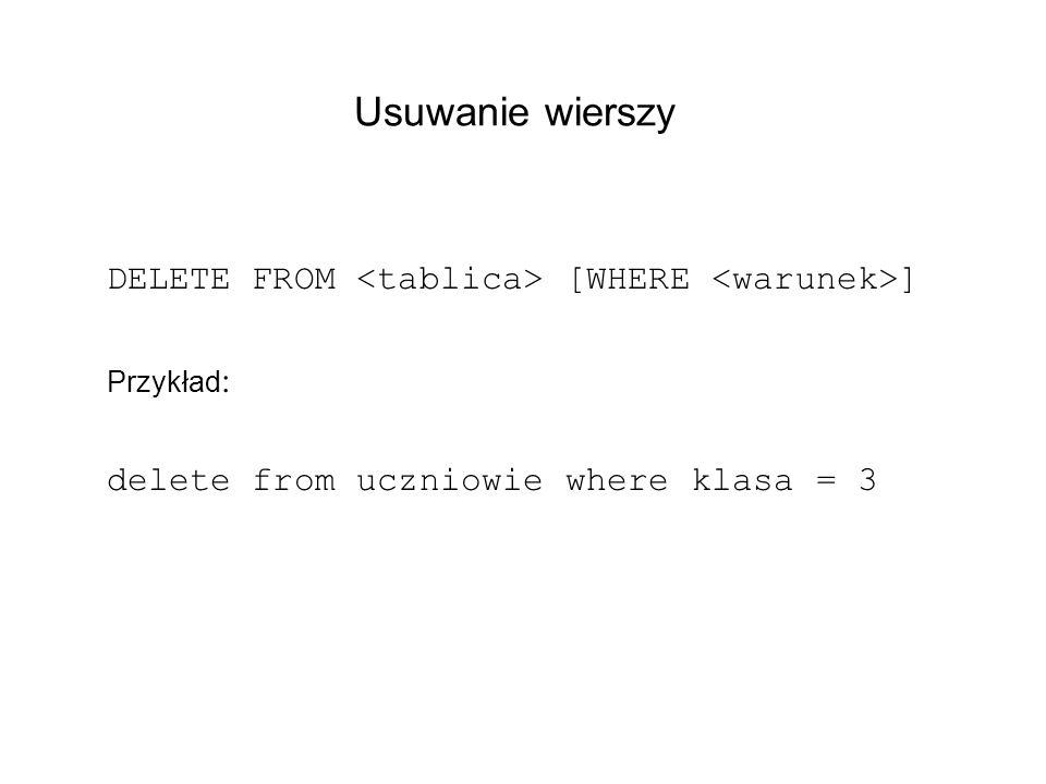 Usuwanie wierszy DELETE FROM <tablica> [WHERE <warunek>]